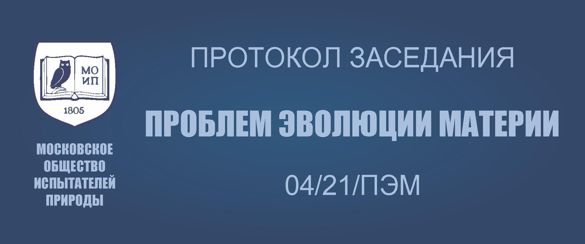 ПРОТОКОЛ № 04/21/ПЭМ заседания секции «ПРОБЛЕМ ЭВОЛЮЦИИ МАТЕРИИ» МОИП от 18 мая 2021 г.